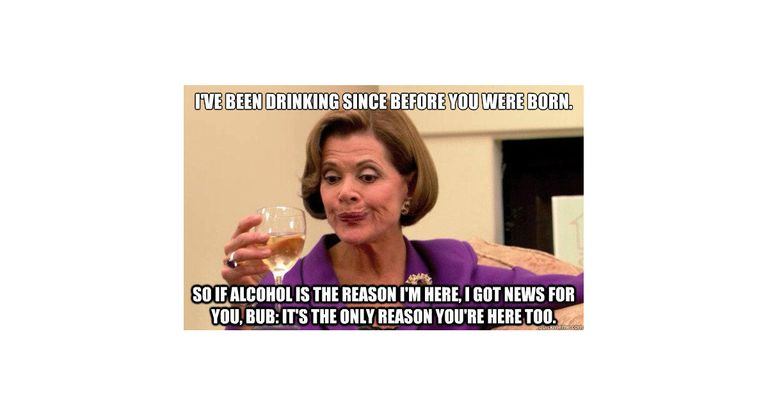 Picture of Arrested Development's Lucille Bluth drinking a cocktail with text: I've been drinking since before you were born. So if alcohol is the reason I'm here, I got news for you, Bub: It's the only reason you're here too.